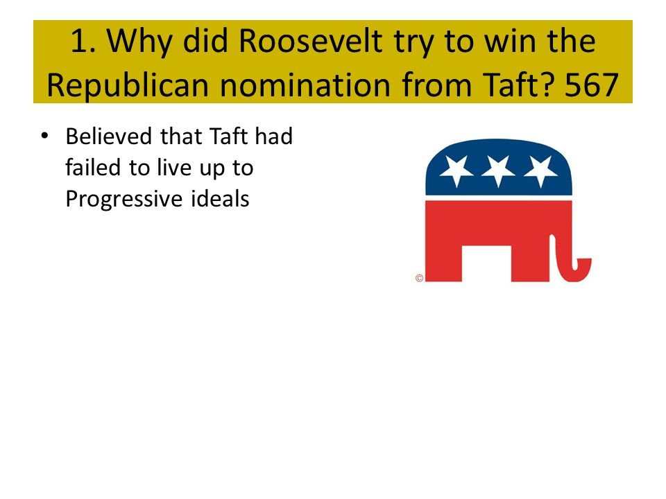 1. Why did Roosevelt try to win the Republican nomination from Taft