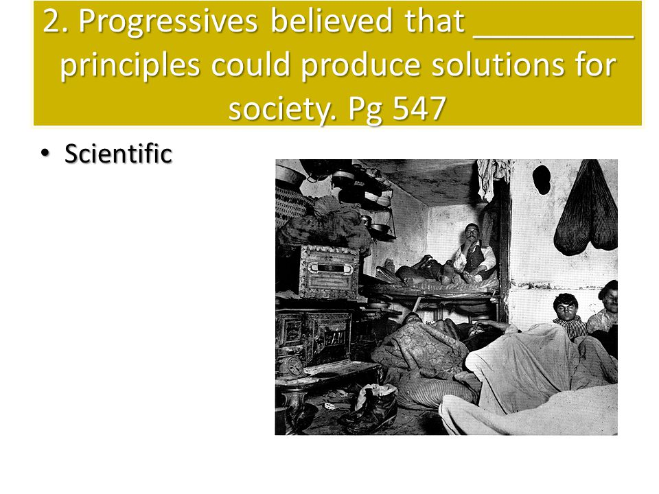2. Progressives believed that _________ principles could produce solutions for society. Pg 547