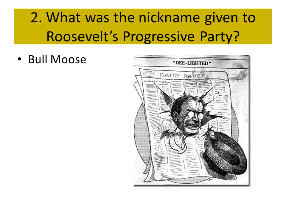 2. What was the nickname given to Roosevelt's Progressive Party