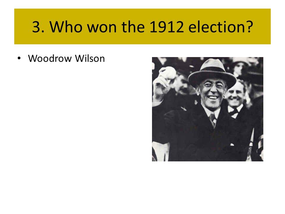 3. Who won the 1912 election Woodrow Wilson