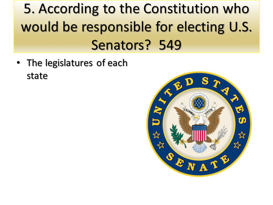 5. According to the Constitution who would be responsible for electing U.S. Senators 549