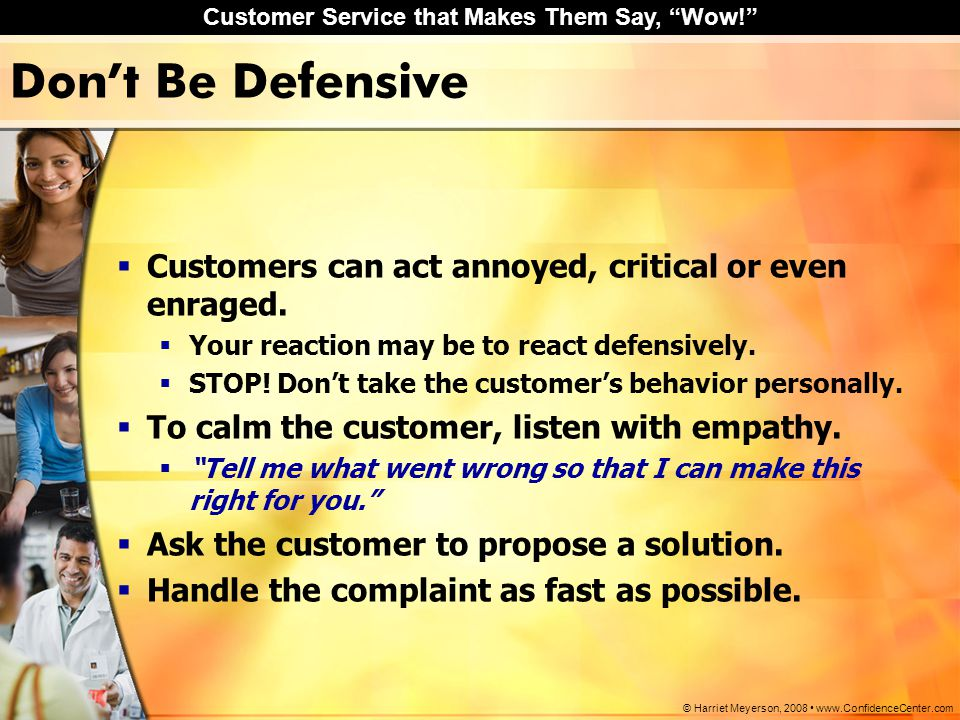 Don't Be Defensive Customers can act annoyed, critical or even enraged. Your reaction may be to react defensively.