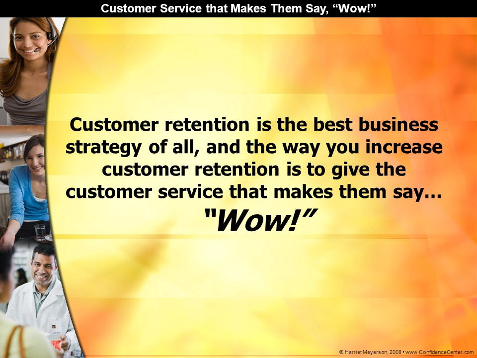 Customer retention is the best business strategy of all, and the way you increase customer retention is to give the customer service that makes them say…