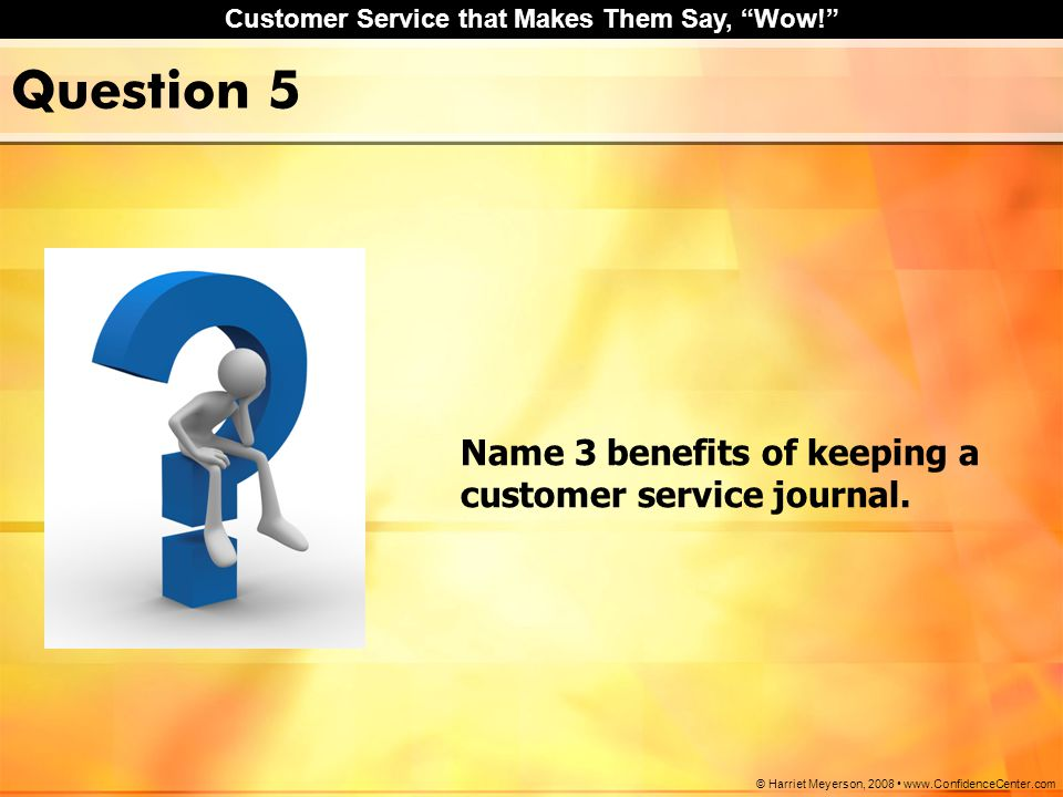 Question 5 Name 3 benefits of keeping a customer service journal.