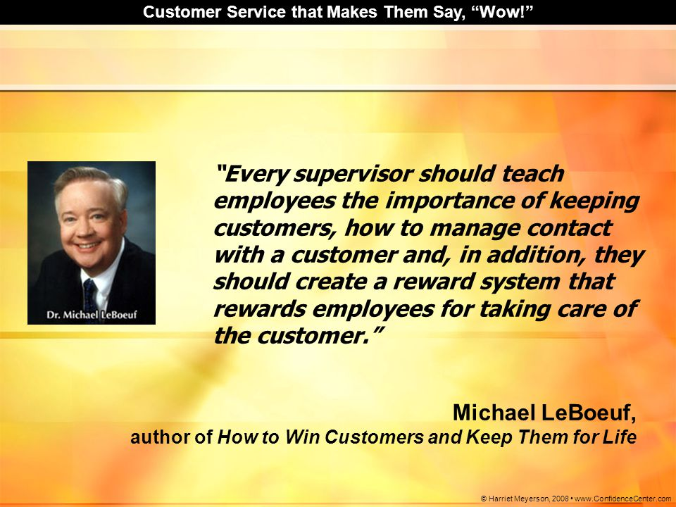 Every supervisor should teach employees the importance of keeping customers, how to manage contact with a customer and, in addition, they should create a reward system that rewards employees for taking care of the customer.