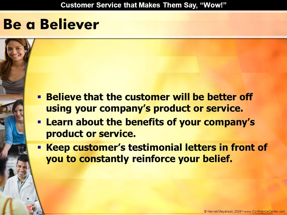 Be a Believer Believe that the customer will be better off using your company's product or service.