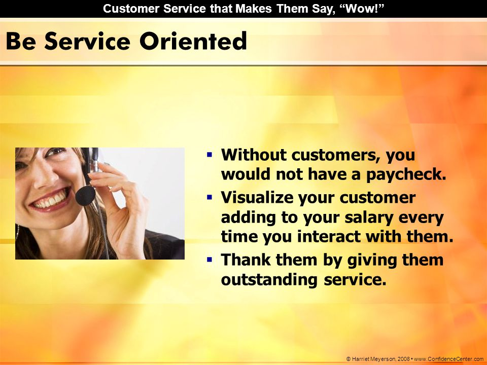 Be Service Oriented Without customers, you would not have a paycheck.