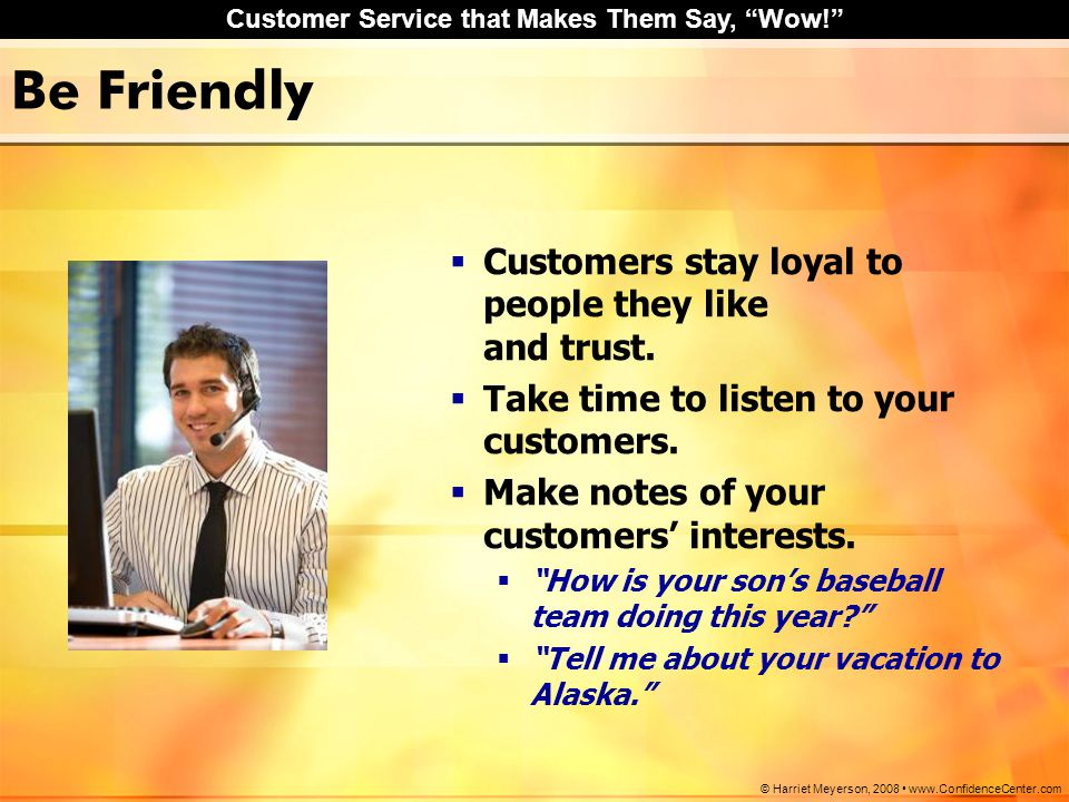 Be Friendly Customers stay loyal to people they like and trust.