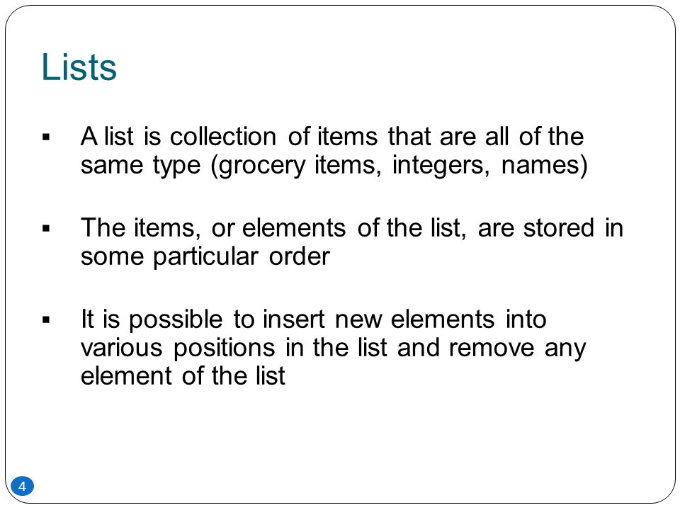 Lists A list is collection of items that are all of the same type (grocery items, integers, names)