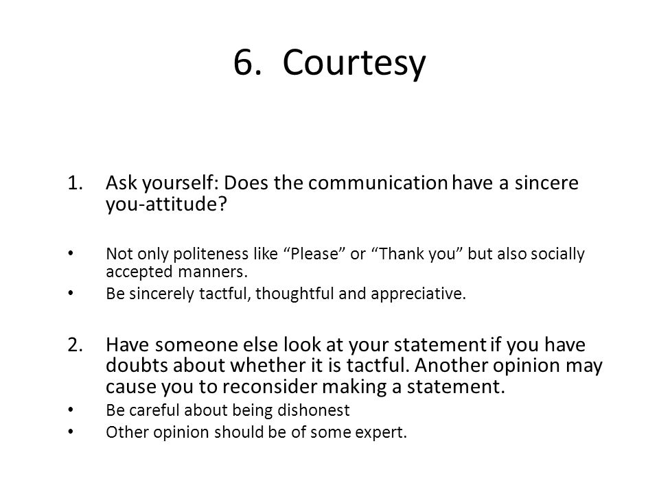 6. Courtesy Ask yourself: Does the communication have a sincere you-attitude