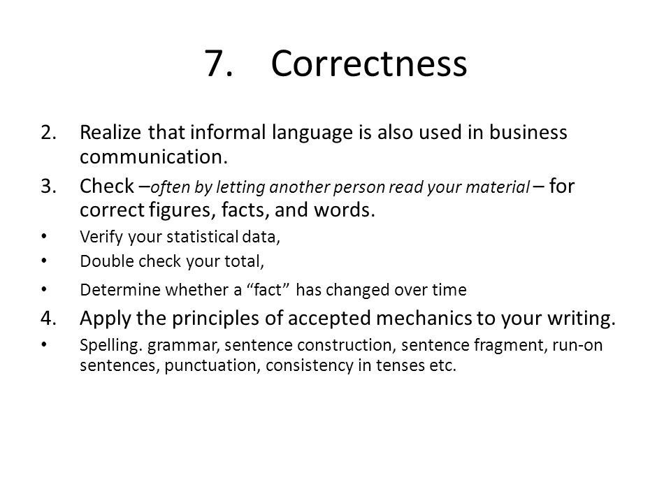 7. Correctness Realize that informal language is also used in business communication.