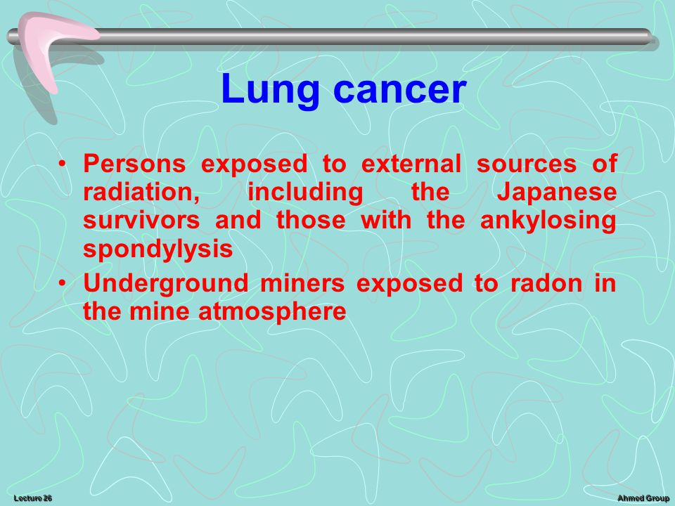 Lung cancer Persons exposed to external sources of radiation, including the Japanese survivors and those with the ankylosing spondylysis.