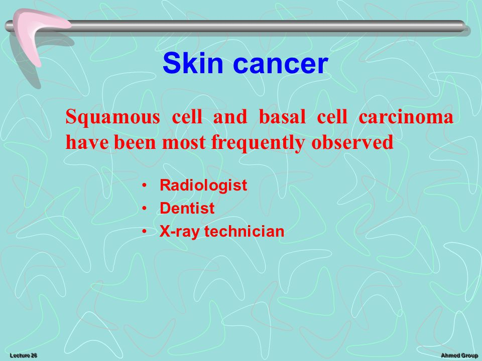 Skin cancer Squamous cell and basal cell carcinoma have been most frequently observed. Radiologist.