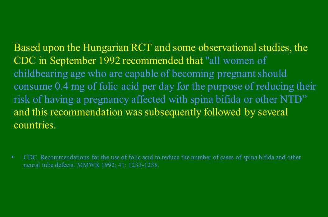 Based upon the Hungarian RCT and some observational studies, the CDC in September 1992 recommended that all women of childbearing age who are capable of becoming pregnant should consume 0.4 mg of folic acid per day for the purpose of reducing their risk of having a pregnancy affected with spina bifida or other NTD and this recommendation was subsequently followed by several countries.