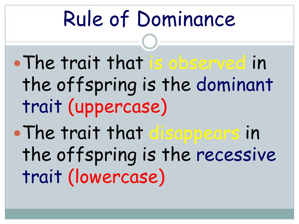 Rule of Dominance The trait that is observed in the offspring is the dominant trait (uppercase)