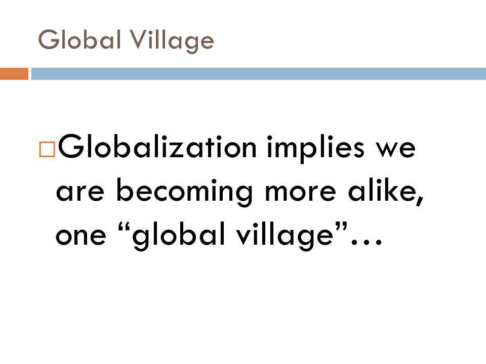 Global Village Globalization implies we are becoming more alike, one global village …