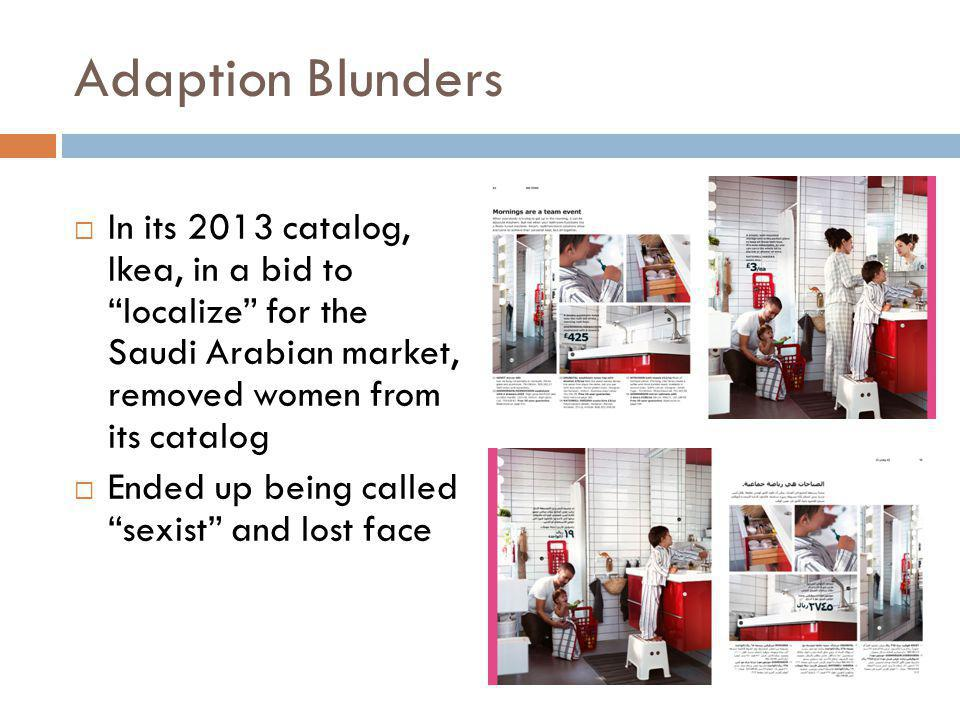 Adaption Blunders In its 2013 catalog, Ikea, in a bid to localize for the Saudi Arabian market, removed women from its catalog.