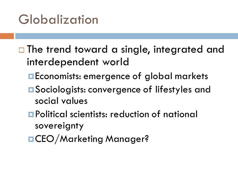 Globalization The trend toward a single, integrated and interdependent world. Economists: emergence of global markets.