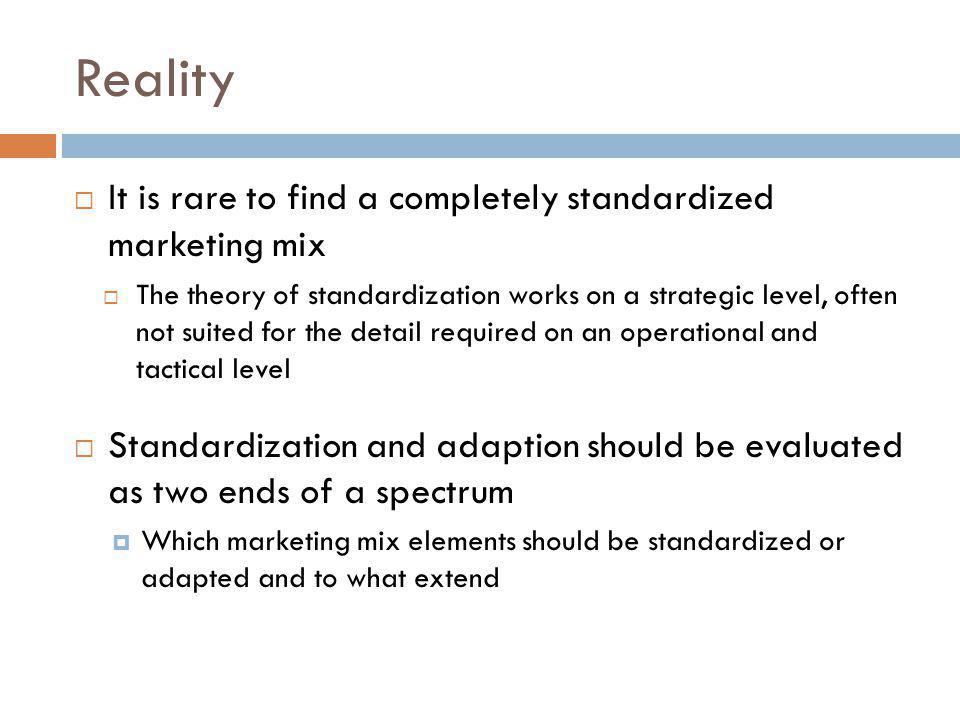 Reality It is rare to find a completely standardized marketing mix