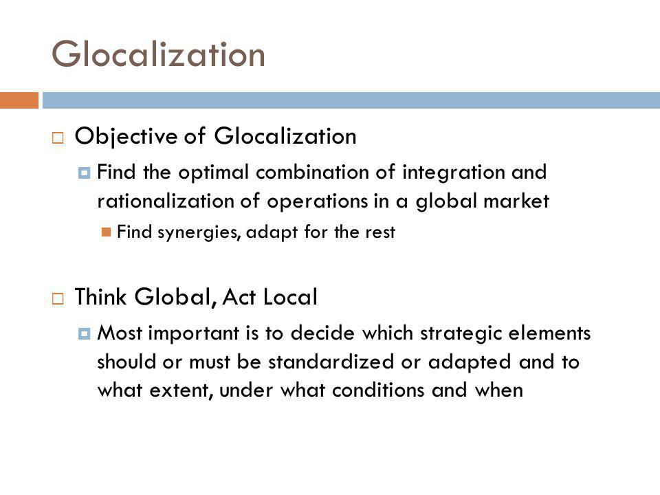 Glocalization Objective of Glocalization Think Global, Act Local