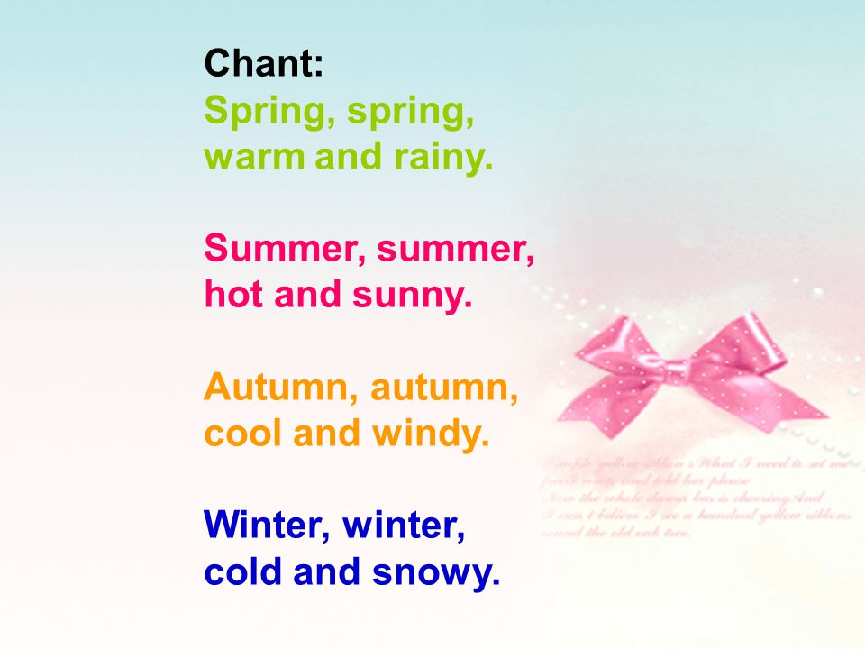Chant: Spring, spring, warm and rainy. Summer, summer, hot and sunny. Autumn, autumn, cool and windy.