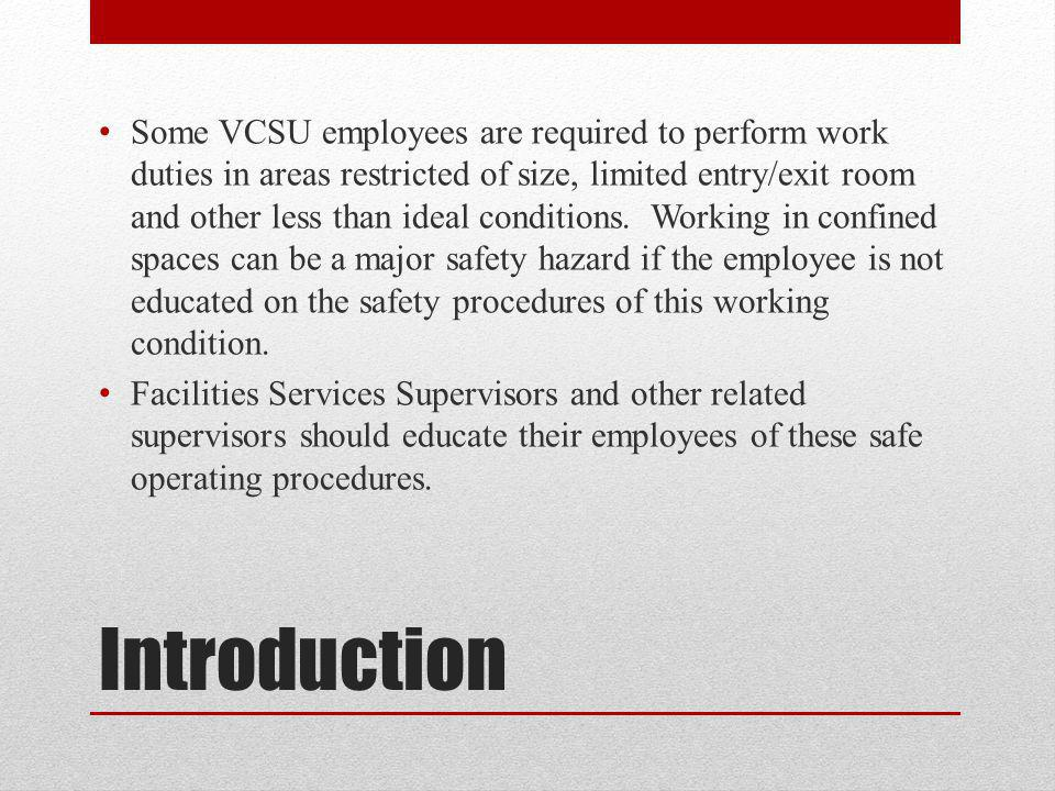Some VCSU employees are required to perform work duties in areas restricted of size, limited entry/exit room and other less than ideal conditions. Working in confined spaces can be a major safety hazard if the employee is not educated on the safety procedures of this working condition.
