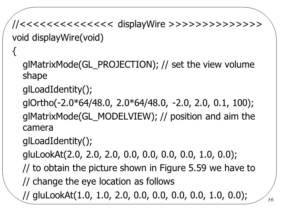 //<<<<<<<<<<<<<< displayWire >>>>>>>>>>>>>> void displayWire(void) { glMatrixMode(GL_PROJECTION); // set the view volume shape.