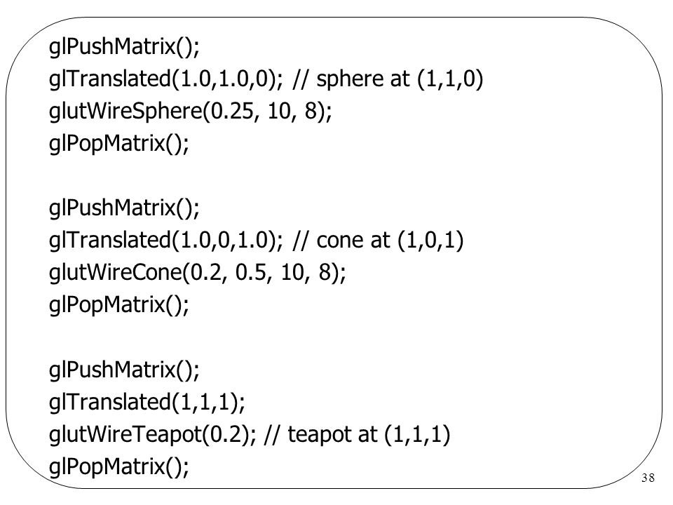 glPushMatrix(); glTranslated(1.0,1.0,0); // sphere at (1,1,0) glutWireSphere(0.25, 10, 8); glPopMatrix();