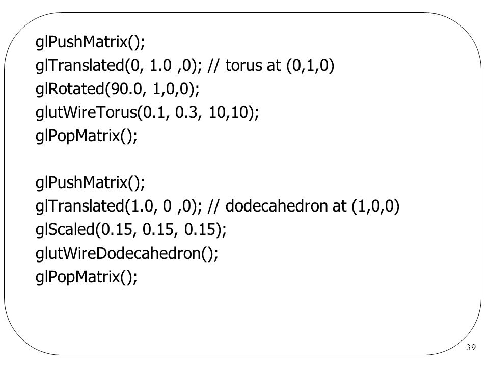glPushMatrix(); glTranslated(0, 1.0 ,0); // torus at (0,1,0) glRotated(90.0, 1,0,0); glutWireTorus(0.1, 0.3, 10,10);