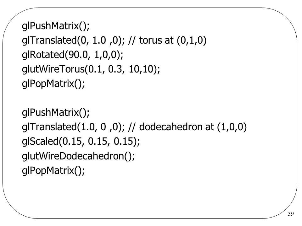 glPushMatrix(); glTranslated(0, 1.0 ,0); // torus at (0,1,0) glRotated(90.0, 1,0,0); glutWireTorus(0.1, 0.3, 10,10);