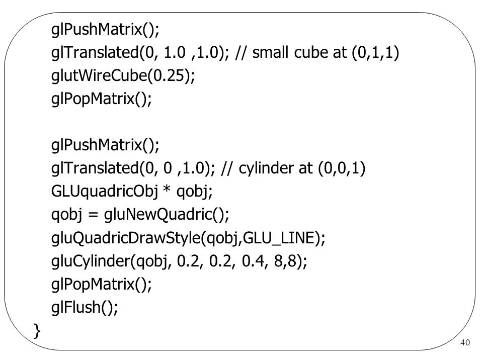 glPushMatrix(); glTranslated(0, 1.0 ,1.0); // small cube at (0,1,1) glutWireCube(0.25); glPopMatrix();