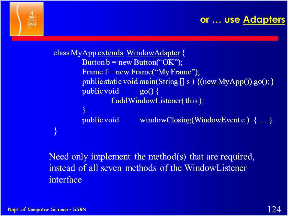 or … use Adapters class MyApp extends WindowAdapter { Button b = new Button( OK ); Frame f = new Frame( My Frame );
