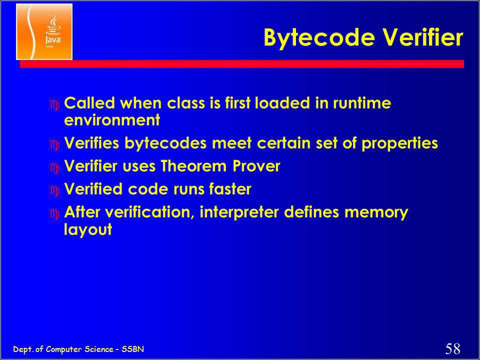 Bytecode Verifier Called when class is first loaded in runtime environment. Verifies bytecodes meet certain set of properties.
