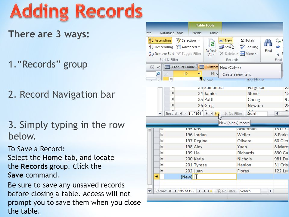 Adding Records There are 3 ways: 1. Records group 2. Record Navigation bar 3. Simply typing in the row below.