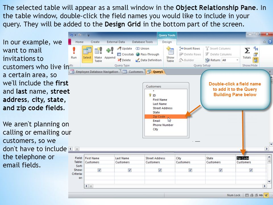 The selected table will appear as a small window in the Object Relationship Pane. In the table window, double-click the field names you would like to include in your query. They will be added to the Design Grid in the bottom part of the screen.