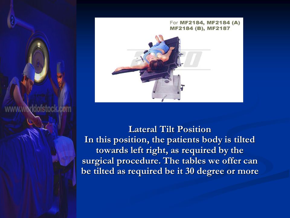 Lateral Tilt Position In this position, the patients body is tilted towards left right, as required by the surgical procedure.