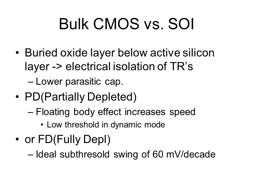 Bulk CMOS vs. SOI Buried oxide layer below active silicon layer -> electrical isolation of TR's. Lower parasitic cap.
