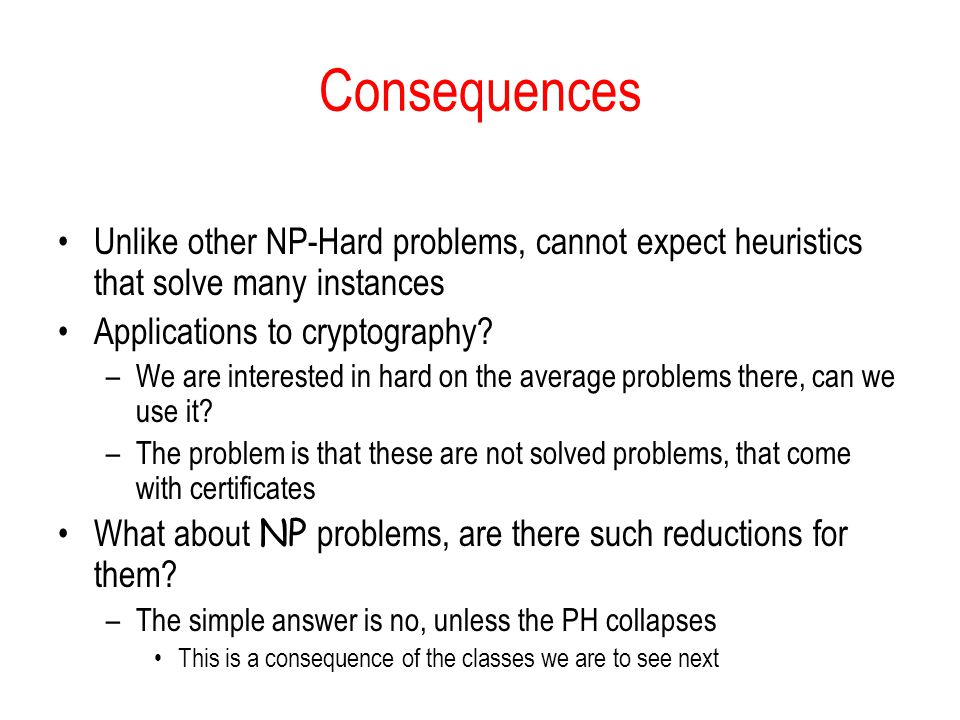 Consequences Unlike other NP-Hard problems, cannot expect heuristics that solve many instances. Applications to cryptography