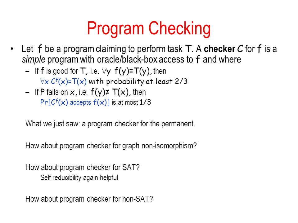 Program Checking Let f be a program claiming to perform task T. A checker C for f is a simple program with oracle/black-box access to f and where.