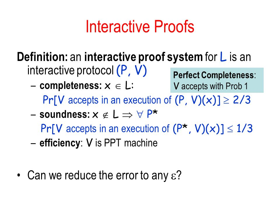 Interactive Proofs Definition: an interactive proof system for L is an interactive protocol (P, V) completeness: x  L: