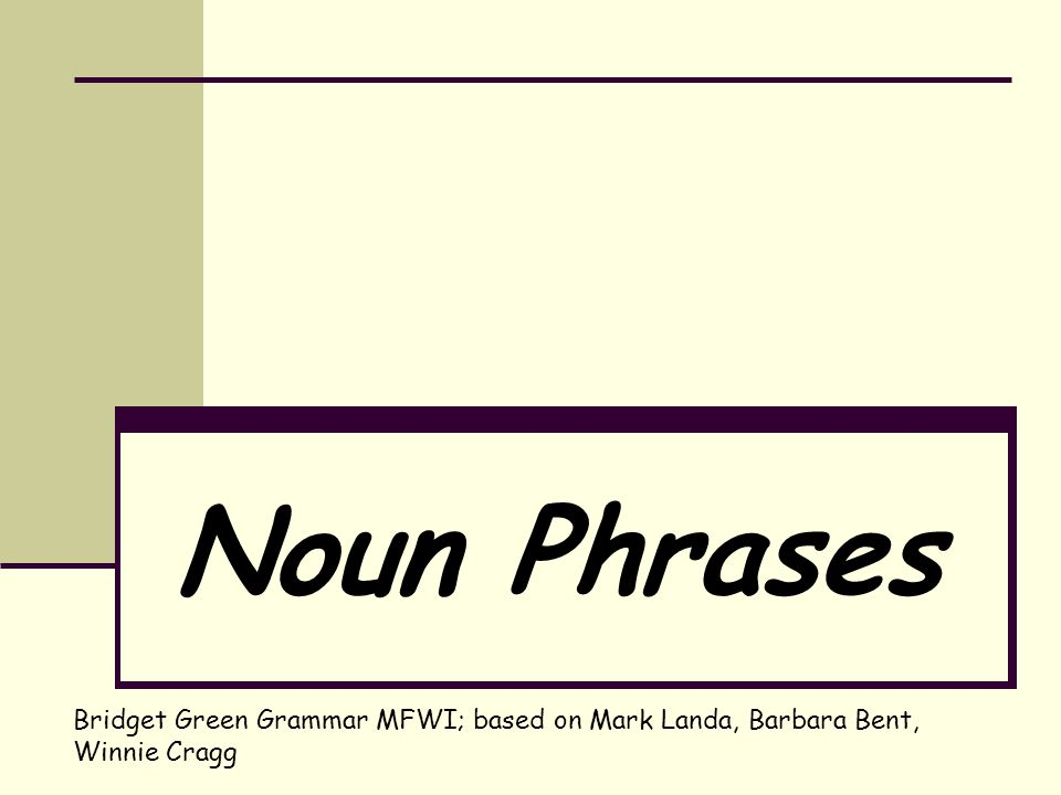 Noun Phrases Bridget Green Grammar MFWI; based on Mark Landa, Barbara Bent, Winnie Cragg