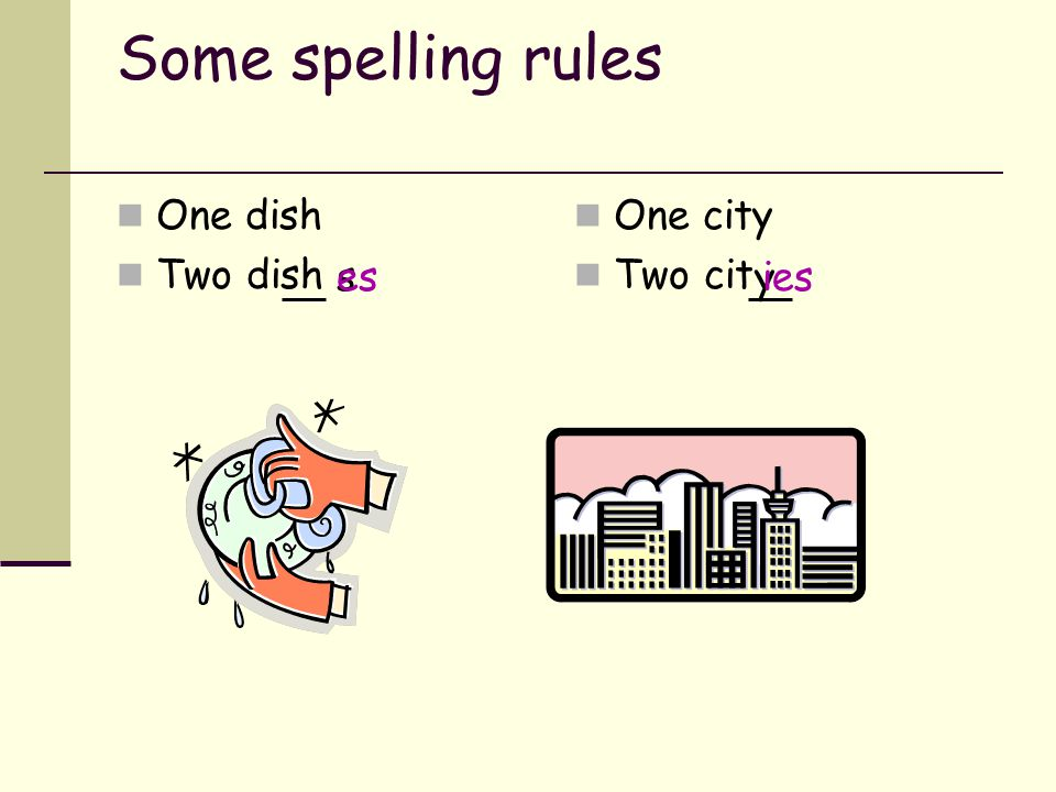 Some spelling rules One dish Two dish One city Two cit es s y ies
