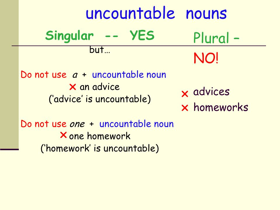 uncountable nouns Plural – NO! Singular -- YES advices homeworks but…
