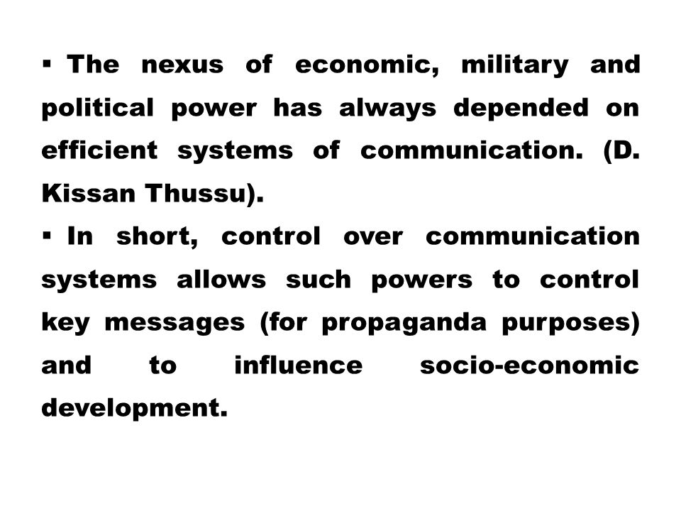 The nexus of economic, military and political power has always depended on efficient systems of communication. (D. Kissan Thussu).