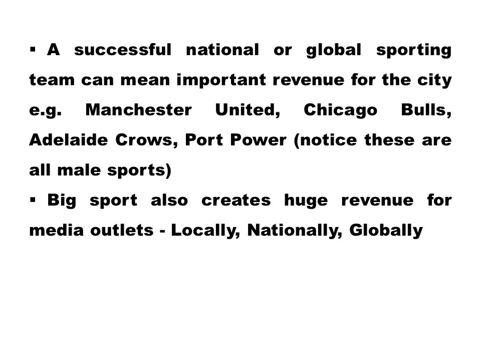 A successful national or global sporting team can mean important revenue for the city e.g. Manchester United, Chicago Bulls, Adelaide Crows, Port Power (notice these are all male sports)