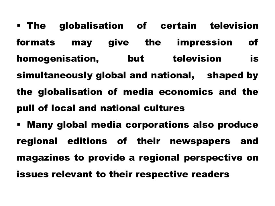The globalisation of certain television formats may give the impression of homogenisation, but television is simultaneously global and national, shaped by the globalisation of media economics and the pull of local and national cultures