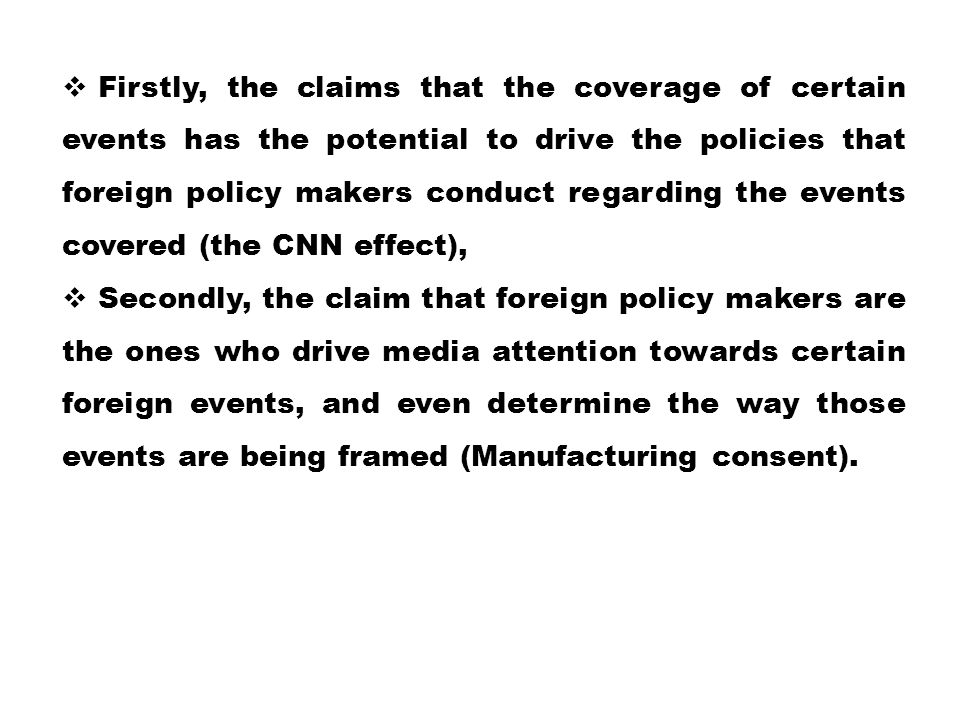 Firstly, the claims that the coverage of certain events has the potential to drive the policies that foreign policy makers conduct regarding the events covered (the CNN effect),