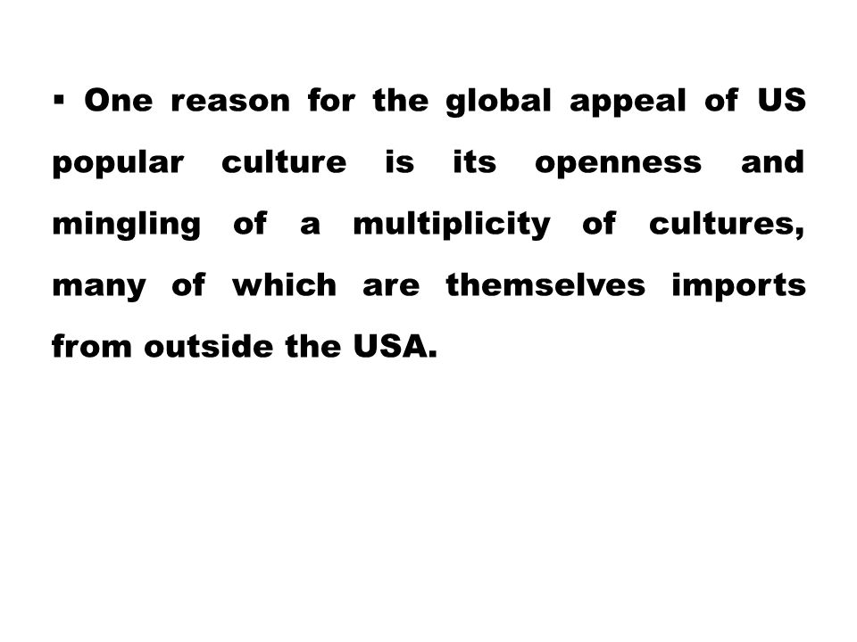 One reason for the global appeal of US popular culture is its openness and mingling of a multiplicity of cultures, many of which are themselves imports from outside the USA.