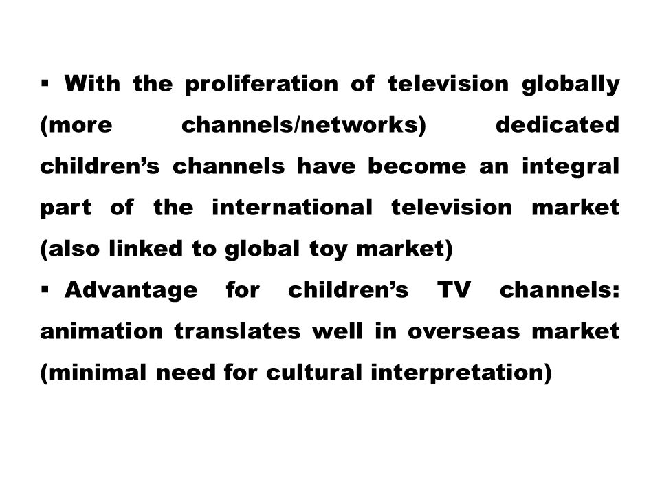 With the proliferation of television globally (more channels/networks) dedicated children's channels have become an integral part of the international television market (also linked to global toy market)