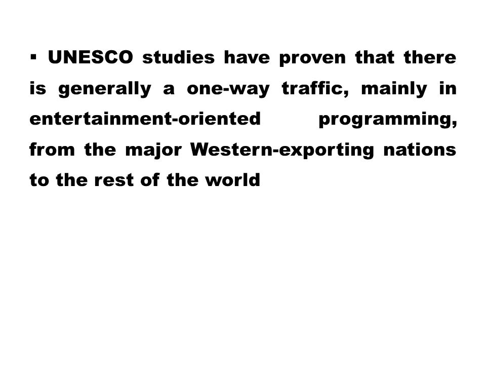 UNESCO studies have proven that there is generally a one-way traffic, mainly in entertainment-oriented programming, from the major Western-exporting nations to the rest of the world